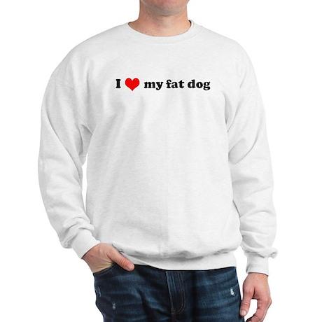 I Love My Fat Dog Sweatshirt