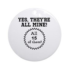 YES, THEYRE ALL MINE - CUSTOMIZABLE Ornament (Roun