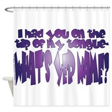 WHATS YER NAME? Shower Curtain