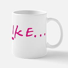 Like ... Mug