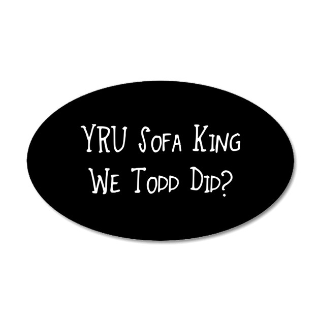 YRU Sofa King We Todd Did Wall Sticker by divebargraphics : yrusofakingwetodddid20x12ovalwalldecal from www.cafepress.co.uk size 630 x 630 jpeg 24kB