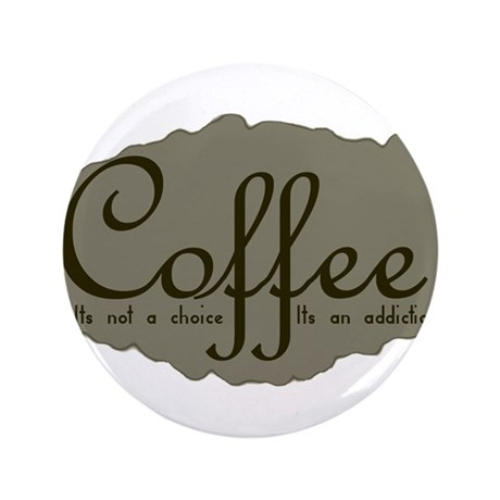 "CoffeeChoiceAddictionStain.png 3.5"" Button (100 pa"