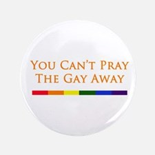 "You Can't Pray The Gay Away 3.5"" Button"