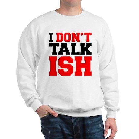 I Dont Talk ISH Sweatshirt