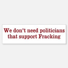 We don't need fracking politiciansBumper Stickers