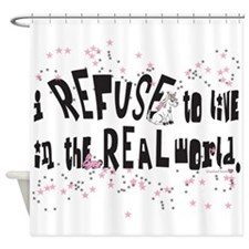 I REFUSE to live in the REAL world Shower Curtain