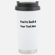 You're Such A (Your Text) Stainless Steel Travel M