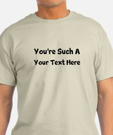 You're Such A ( Your Text) T-Shirt