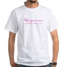 I like your man... Shirt