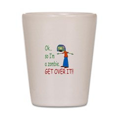 Ok so Im a zombie... get over it (Girl) Shot Glass