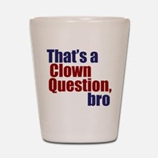 That's a Clown Question, Bro Shot Glass