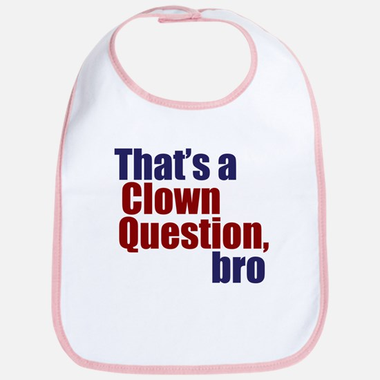 That's a Clown Question, Bro Bib