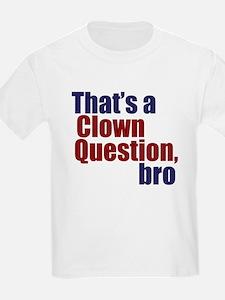 That's a Clown Question, Bro T-Shirt