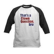 That's a Clown Question, Bro Tee
