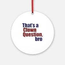 That's a Clown Question, Bro Ornament (Round)