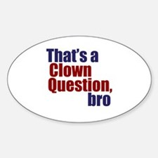 That's a Clown Question, Bro Sticker (Oval)