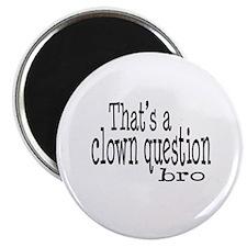 That's a Clown Question Bro Magnet