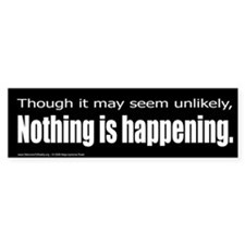Nothing is Happening Bumper Bumper Sticker