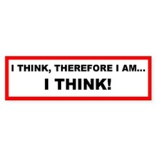 I Think, Therefore I Am - Bumper Bumper Sticker