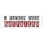 I fucked your boyfriend Bumper Sticker