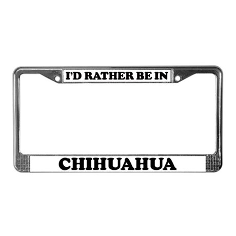 Rather be in Chihuahua License Plate Frame