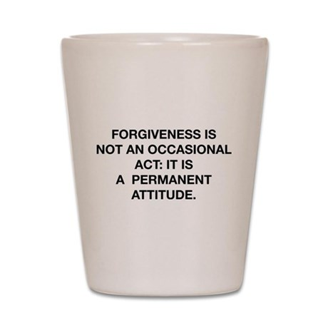 Forgiveness Is Not An Occasional Act Shot Glass