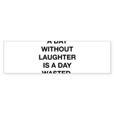 A Day Without Laughter Is A Day Wasted Bumper Sticker