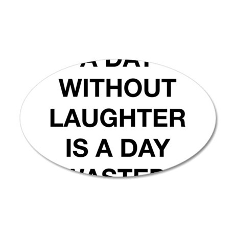 A Day Without Laughter Is A Day Wasted 35x21 Oval