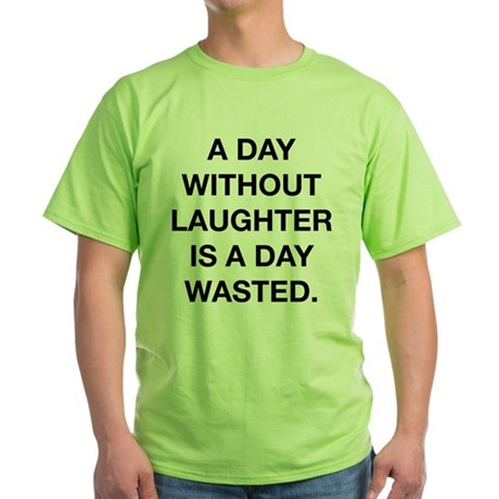 A Day Without Laughter Is A Day Wasted Green T-Shi