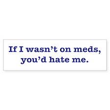 If I Wasn't on Meds... Bumper Bumper Sticker