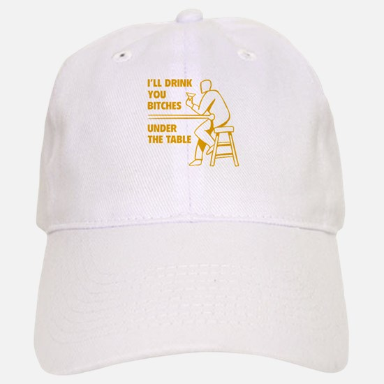 I'll Drink You Bitches Under The Table Baseball Baseball Cap
