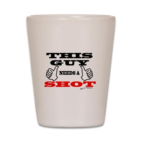 This Guy Needs A Shot -- Shot Glass