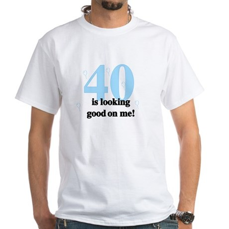 40 Is Looking Good White T-Shirt