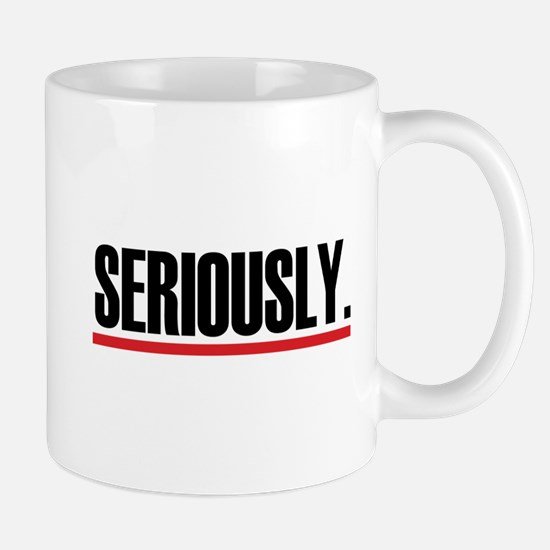 Seriously. Mug