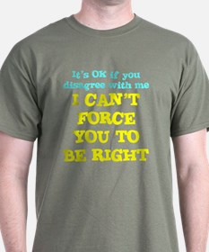 Cant Force You To Be Right T-Shirt