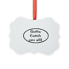 Gotta Catch Em All Ornament