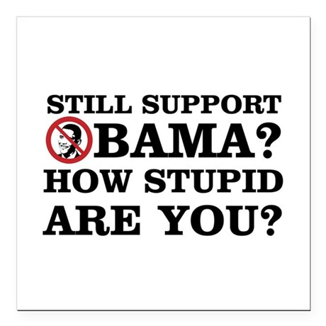 Still Support Obama? How Stupid Are You? Square Ca