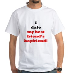 I Date My Best Friend's Boyfriend! Shirt