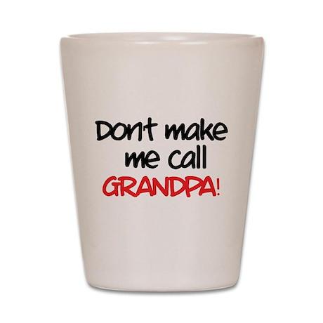 Don't make me call grandpa! Shot Glass