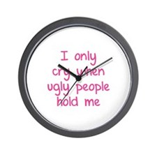 I only cry when ugly people hold me Wall Clock