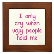 I only cry when ugly people hold me Framed Tile
