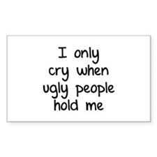 I only cry when ugly people hold me Decal
