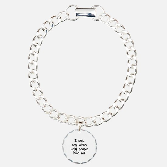 I only cry when ugly people hold me Charm Bracelet
