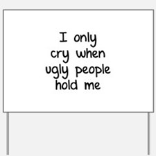 I only cry when ugly people hold me Yard Sign
