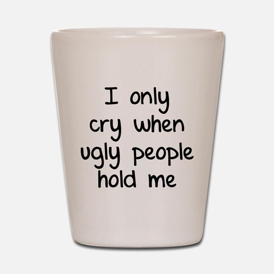 I only cry when ugly people hold me Shot Glass