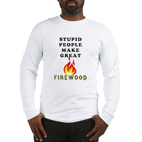 Stupid Firewood Long Sleeve T-Shirt