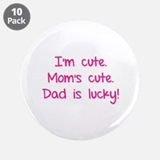 """I'm cute. Mom's cute.Dad is lucky! 3.5"""" Button (10"""