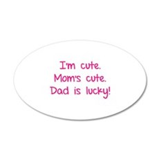 I'm cute. Mom's cute.Dad is lucky! 22x14 Oval Wall