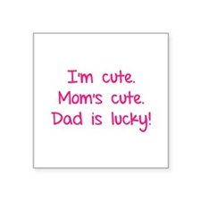 I'm cute. Mom's cute.Dad is lucky! Square Sticker