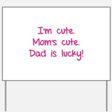 I'm cute. Mom's cute.Dad is lucky! Yard Sign